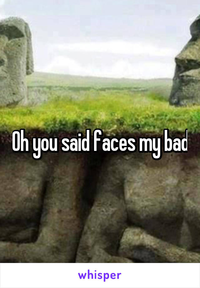 Oh you said faces my bad