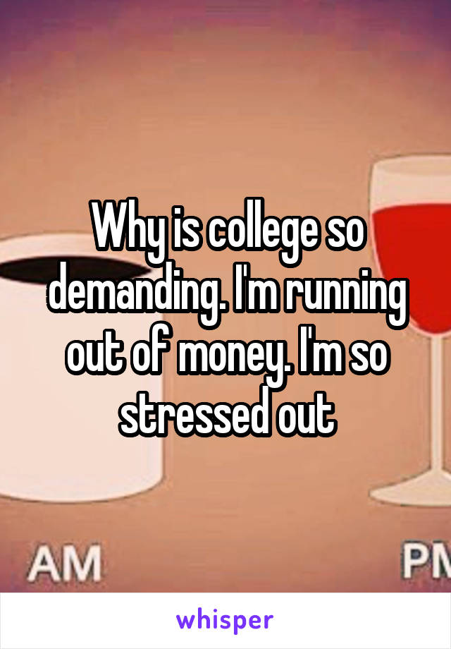 Why is college so demanding. I'm running out of money. I'm so stressed out