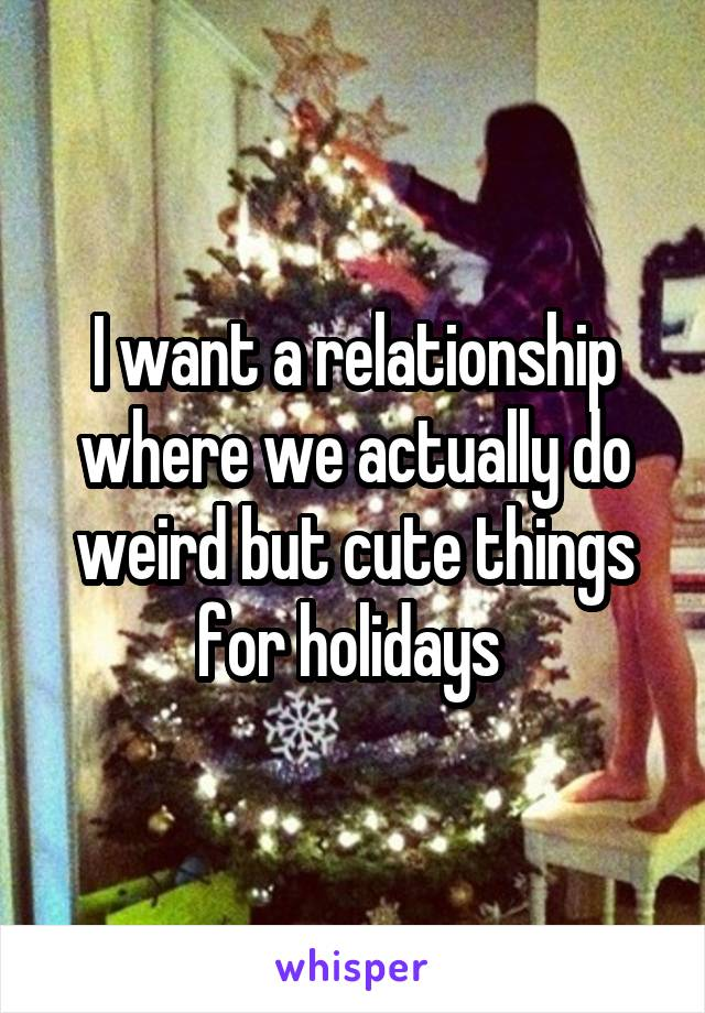 I want a relationship where we actually do weird but cute things for holidays