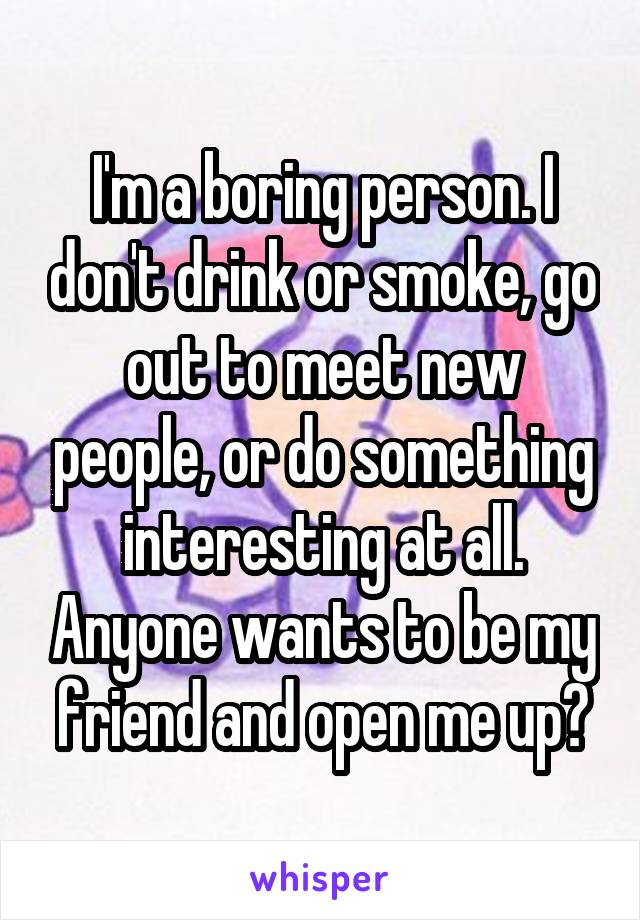 I'm a boring person. I don't drink or smoke, go out to meet new people, or do something interesting at all. Anyone wants to be my friend and open me up?
