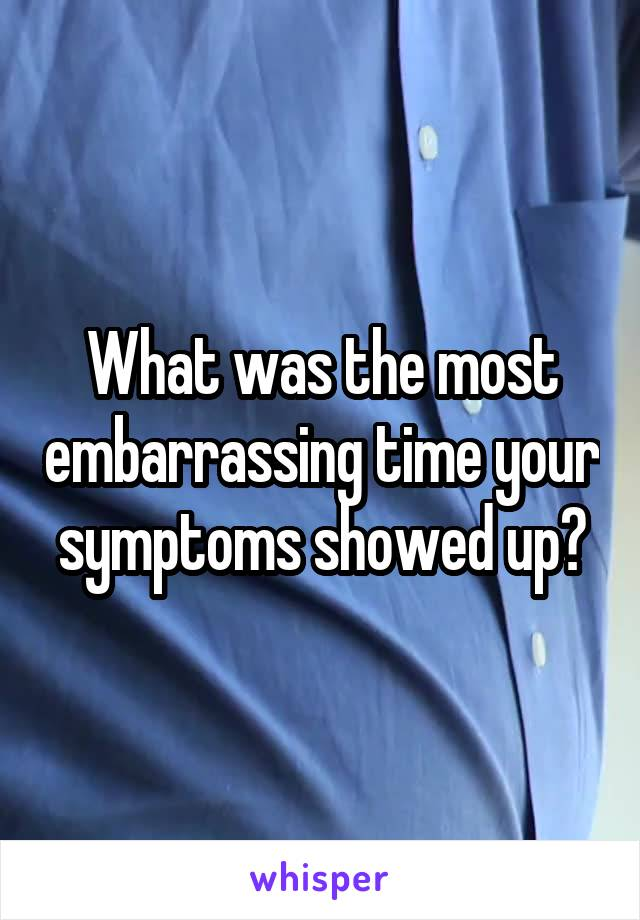What was the most embarrassing time your symptoms showed up?