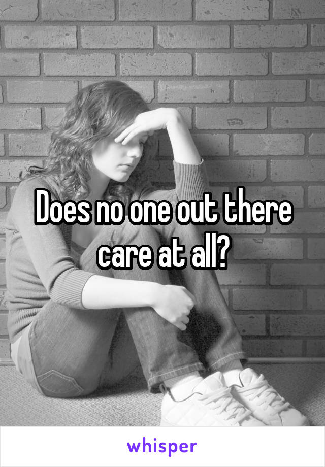 Does no one out there care at all?