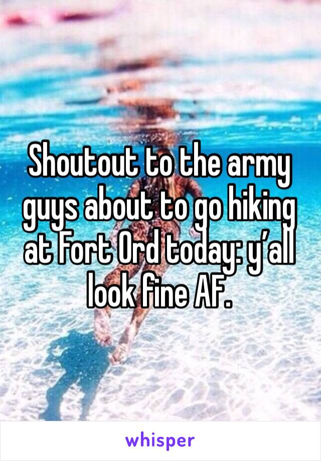 Shoutout to the army guys about to go hiking at Fort Ord today: y'all look fine AF.
