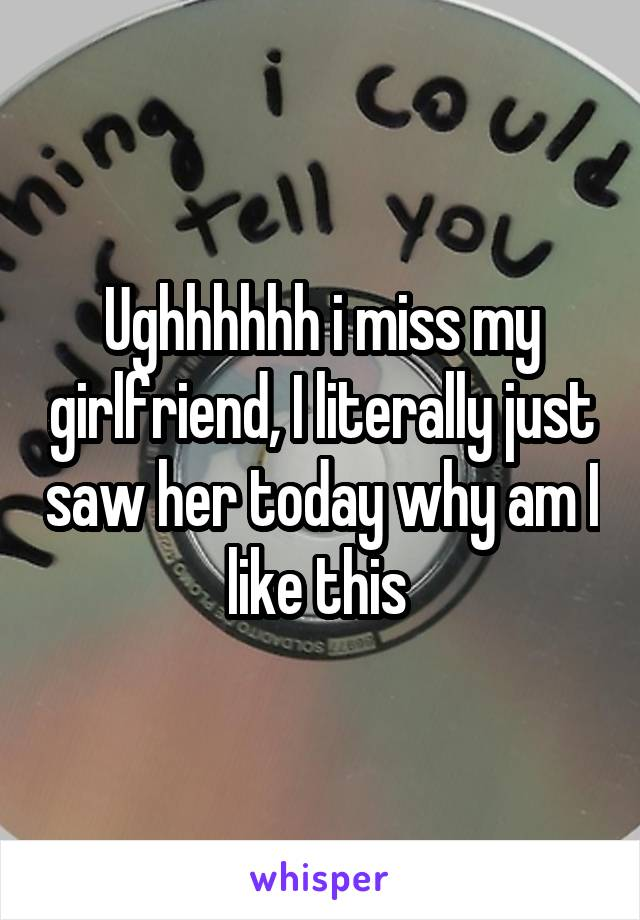 Ughhhhhh i miss my girlfriend, I literally just saw her today why am I like this