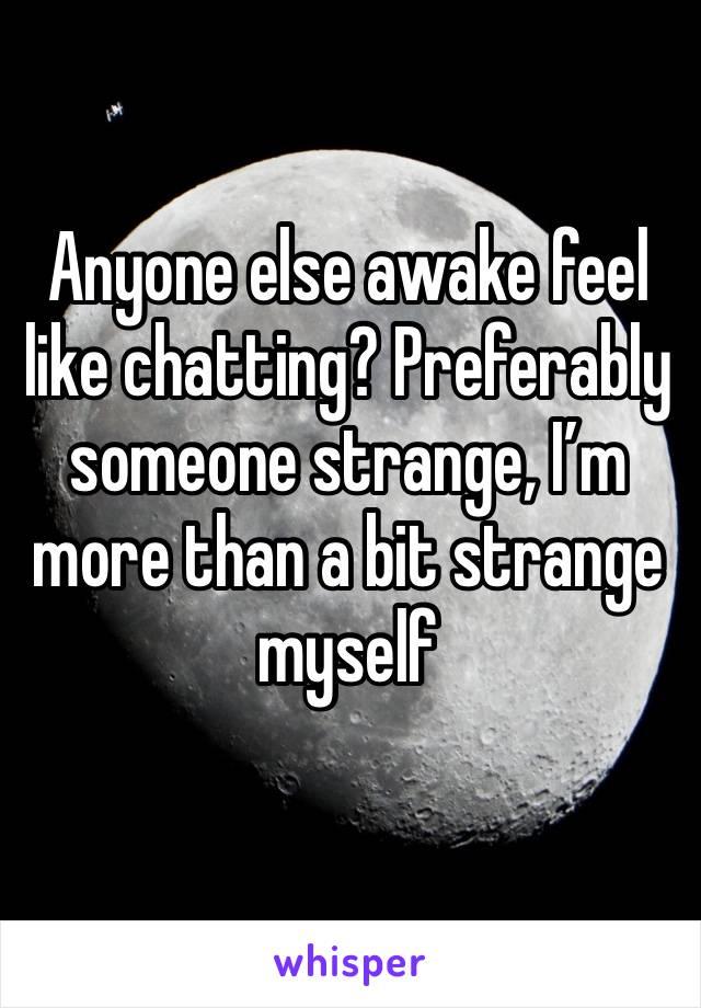 Anyone else awake feel like chatting? Preferably someone strange, I'm more than a bit strange myself