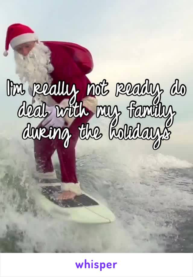 I'm really not ready do deal with my family during the holidays