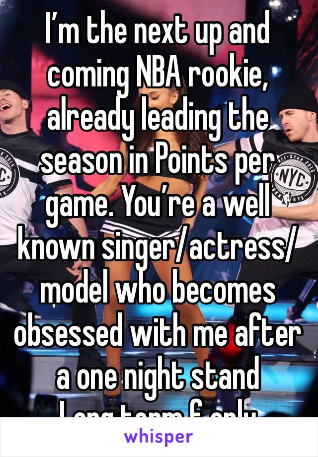 I'm the next up and coming NBA rookie, already leading the season in Points per game. You're a well known singer/actress/model who becomes obsessed with me after a one night stand Long term f only