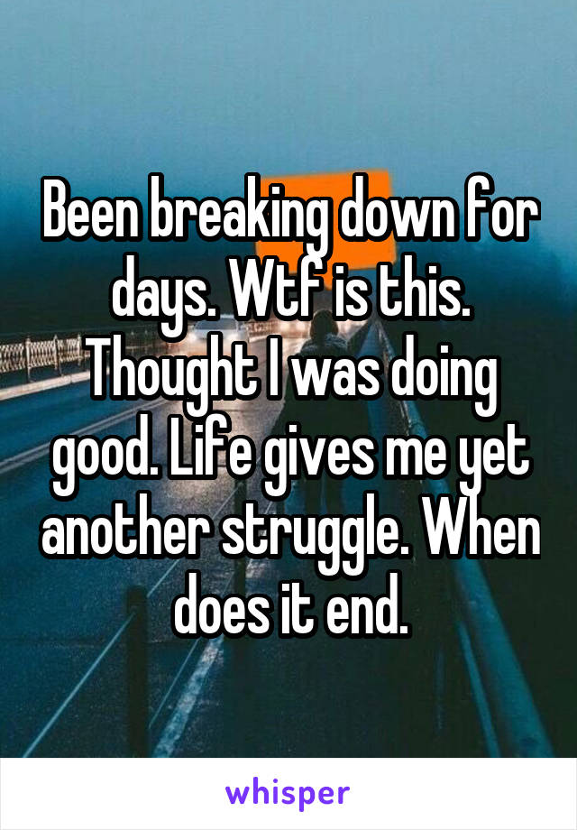 Been breaking down for days. Wtf is this. Thought I was doing good. Life gives me yet another struggle. When does it end.