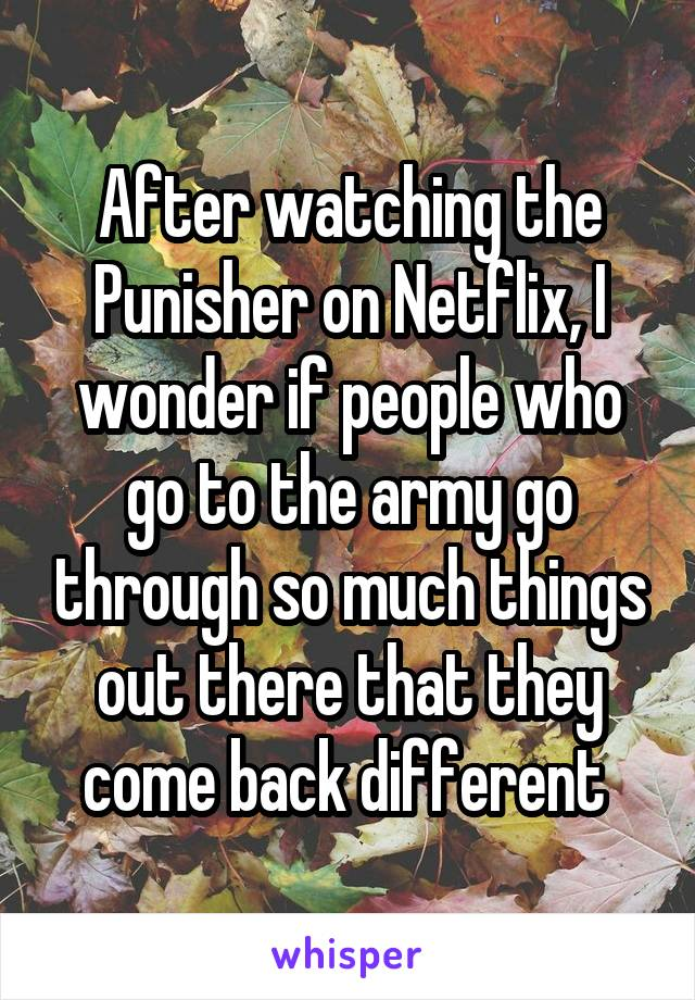 After watching the Punisher on Netflix, I wonder if people who go to the army go through so much things out there that they come back different