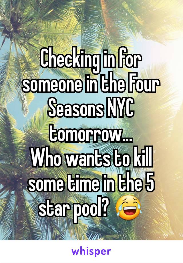 Checking in for someone in the Four Seasons NYC tomorrow... Who wants to kill some time in the 5 star pool? 😂