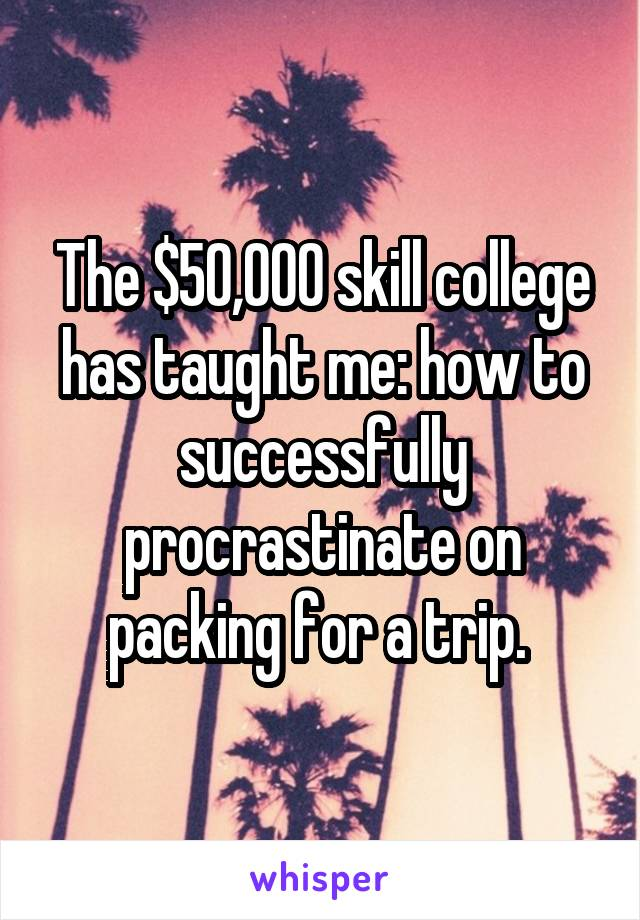 The $50,000 skill college has taught me: how to successfully procrastinate on packing for a trip.