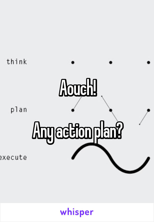 Aouch!  Any action plan?
