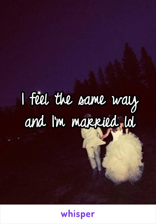 I feel the same way and I'm married lol