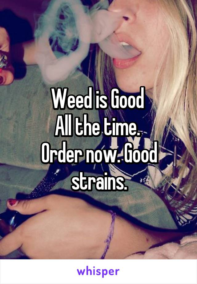 Weed is Good  All the time.  Order now. Good strains.