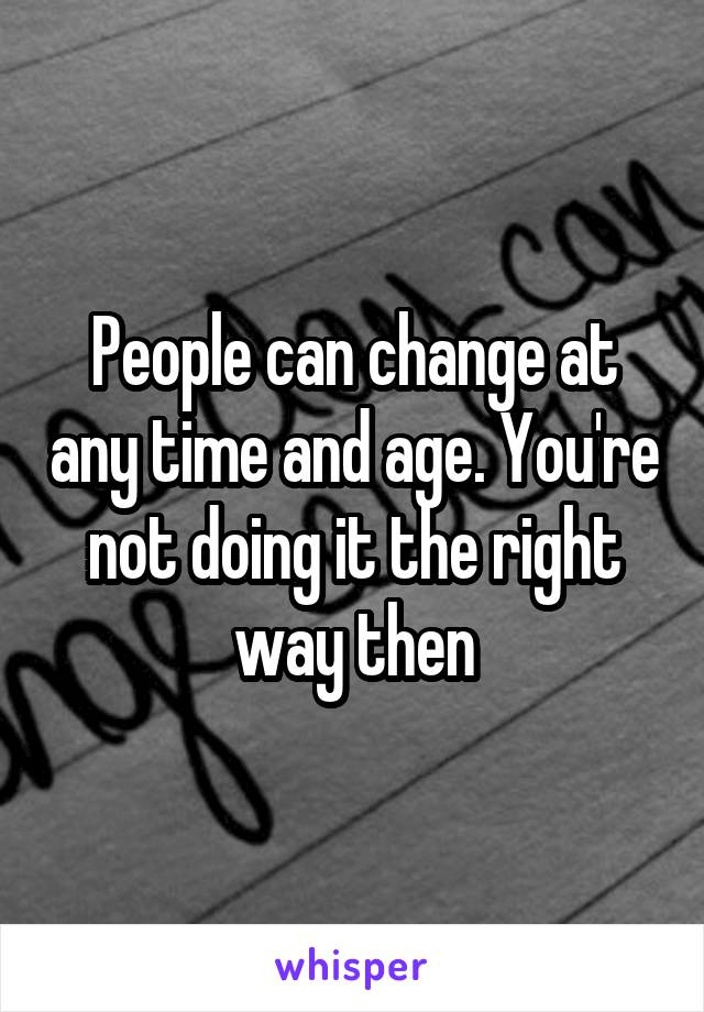 People can change at any time and age. You're not doing it the right way then