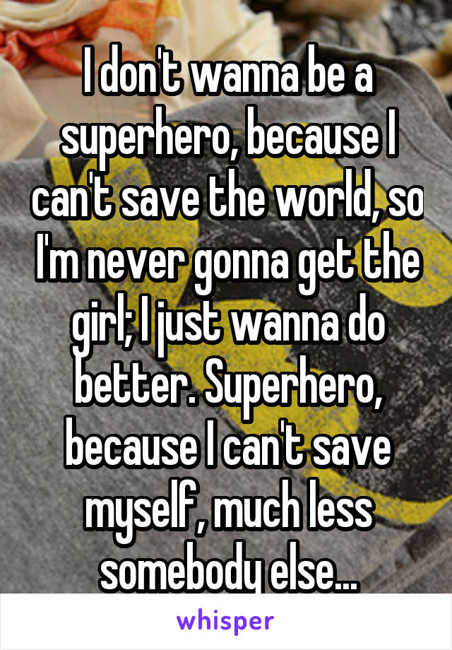 I don't wanna be a superhero, because I can't save the world, so I'm never gonna get the girl; I just wanna do better. Superhero, because I can't save myself, much less somebody else...