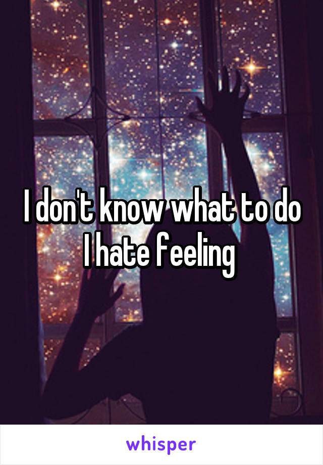 I don't know what to do I hate feeling