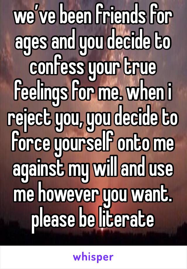 we've been friends for ages and you decide to confess your true feelings for me. when i reject you, you decide to force yourself onto me against my will and use me however you want. please be literate