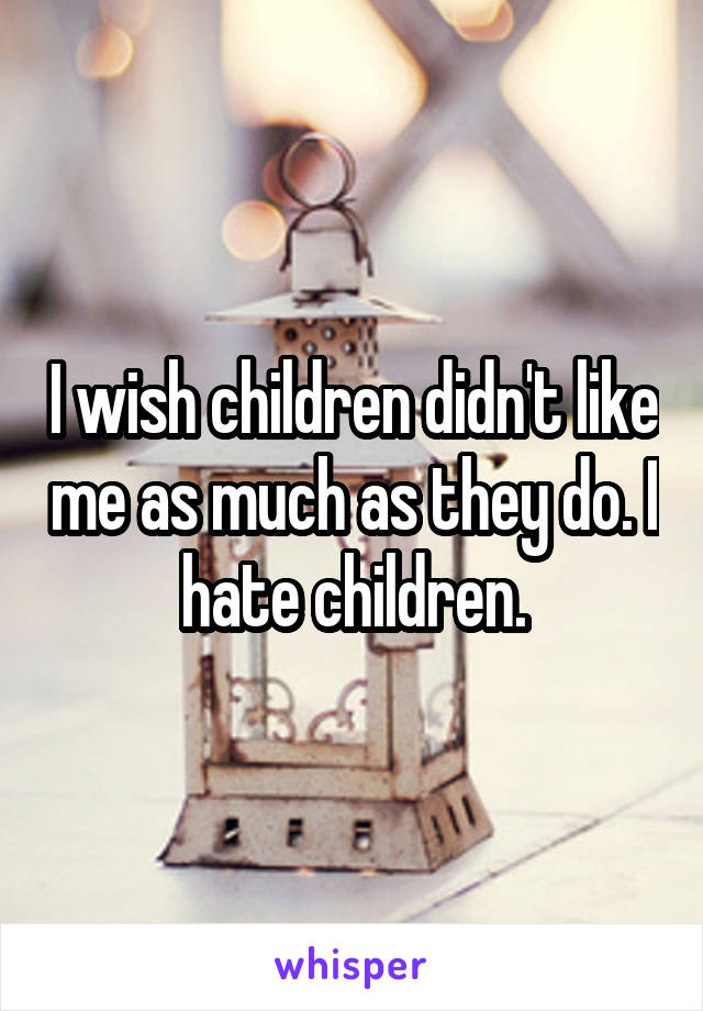 I wish children didn't like me as much as they do. I hate children.