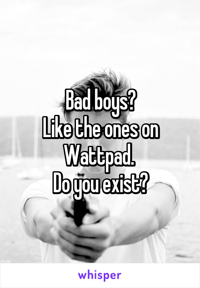 Bad boys? Like the ones on Wattpad.  Do you exist?