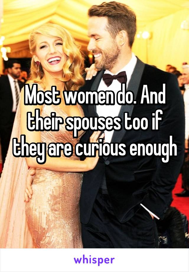 Most women do. And their spouses too if they are curious enough