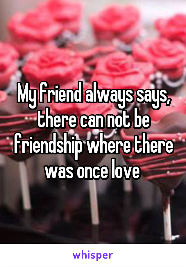 My friend always says, there can not be friendship where there was once love