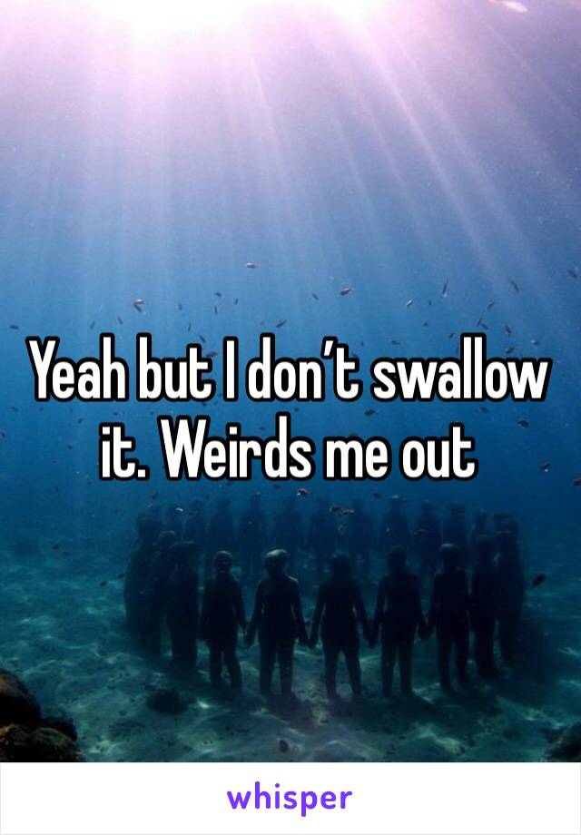 Yeah but I don't swallow it. Weirds me out