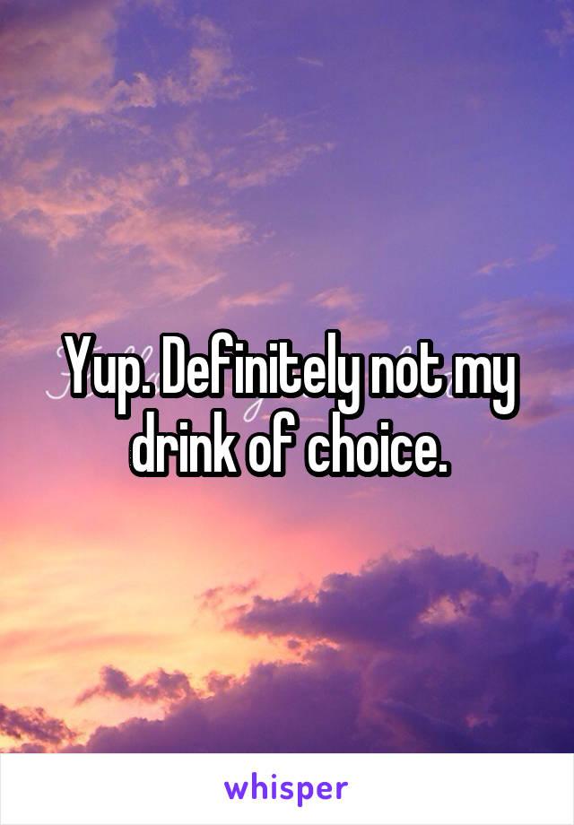 Yup. Definitely not my drink of choice.