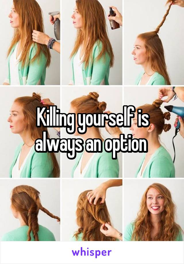Killing yourself is always an option