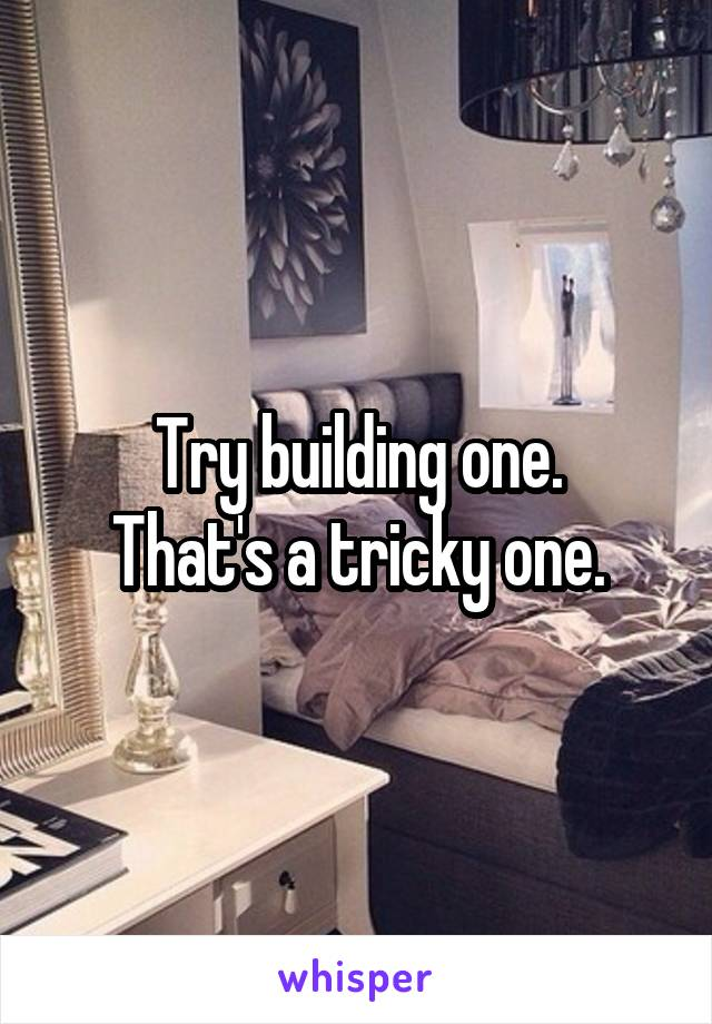 Try building one. That's a tricky one.