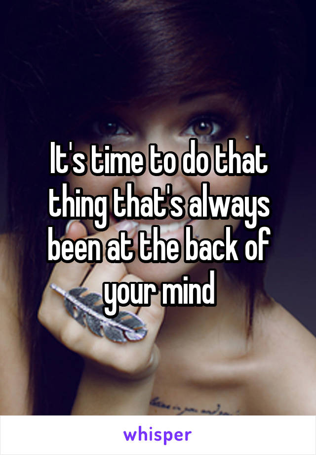 It's time to do that thing that's always been at the back of your mind