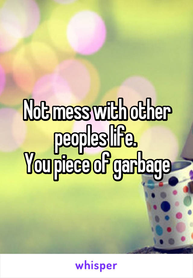 Not mess with other peoples life.  You piece of garbage