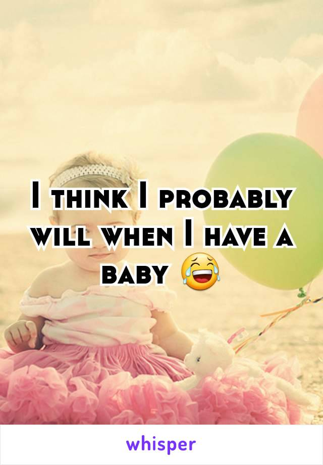 I think I probably will when I have a baby 😂