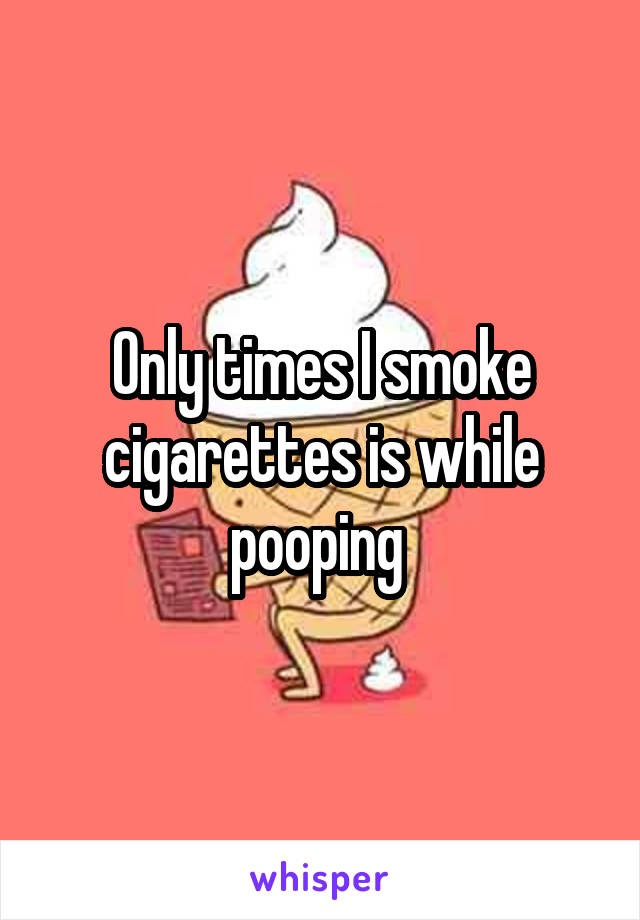 Only times I smoke cigarettes is while pooping