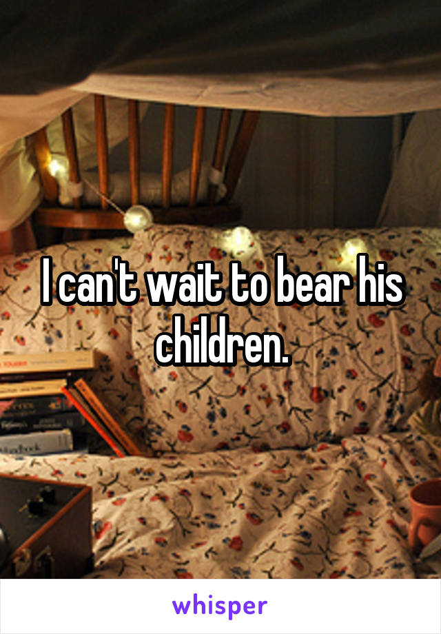 I can't wait to bear his children.
