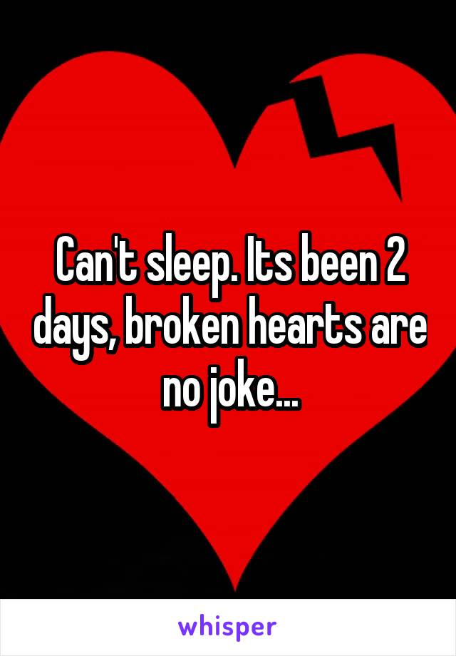Can't sleep. Its been 2 days, broken hearts are no joke...