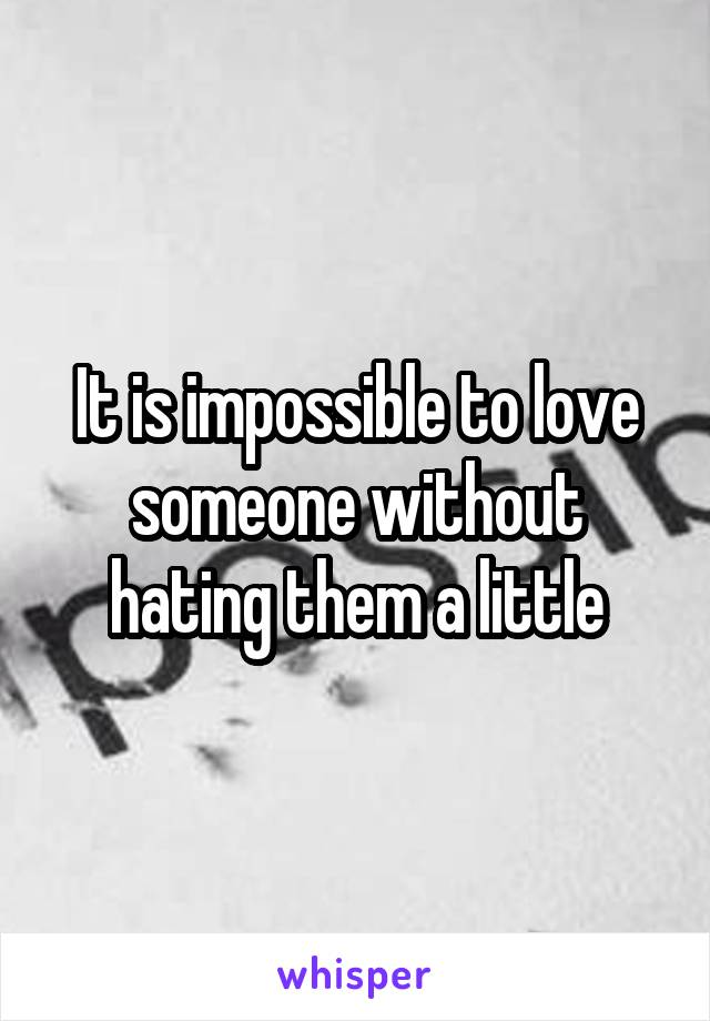 It is impossible to love someone without hating them a little