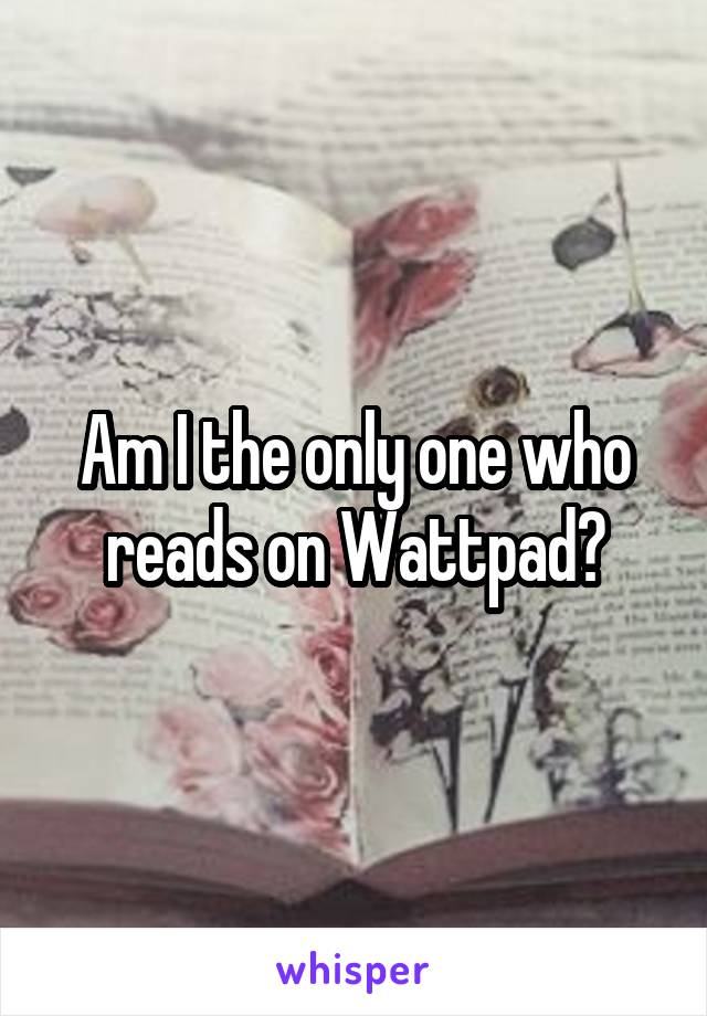 Am I the only one who reads on Wattpad?