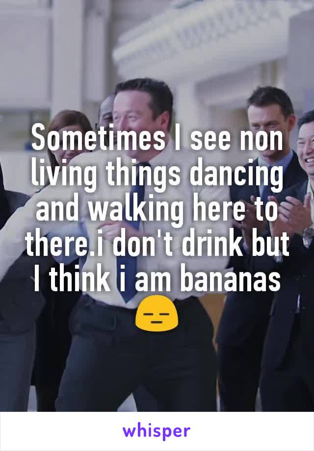 Sometimes I see non living things dancing and walking here to there.i don't drink but I think i am bananas😑