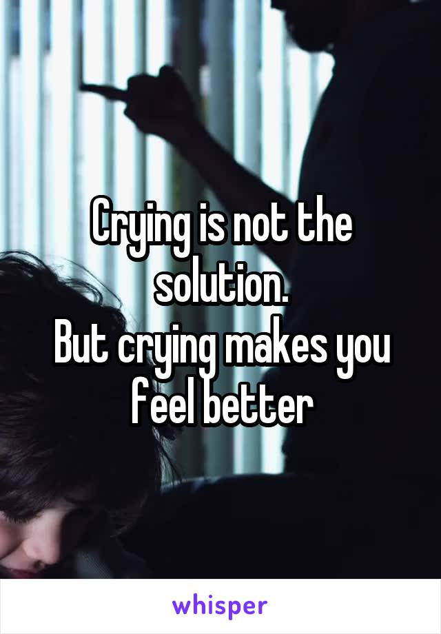 Crying is not the solution. But crying makes you feel better
