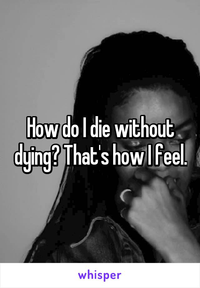 How do I die without dying? That's how I feel.