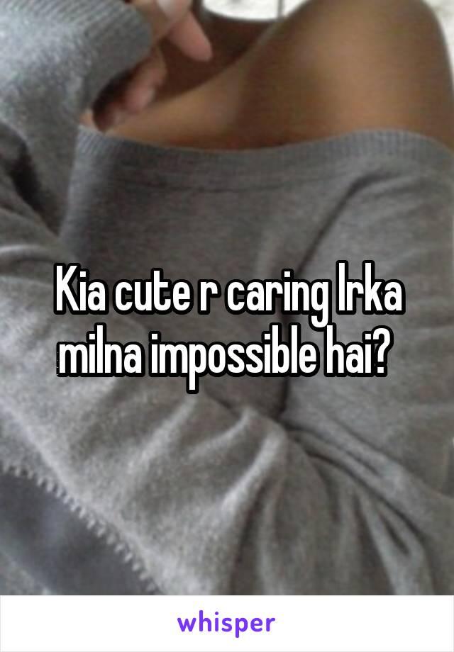 Kia cute r caring lrka milna impossible hai?
