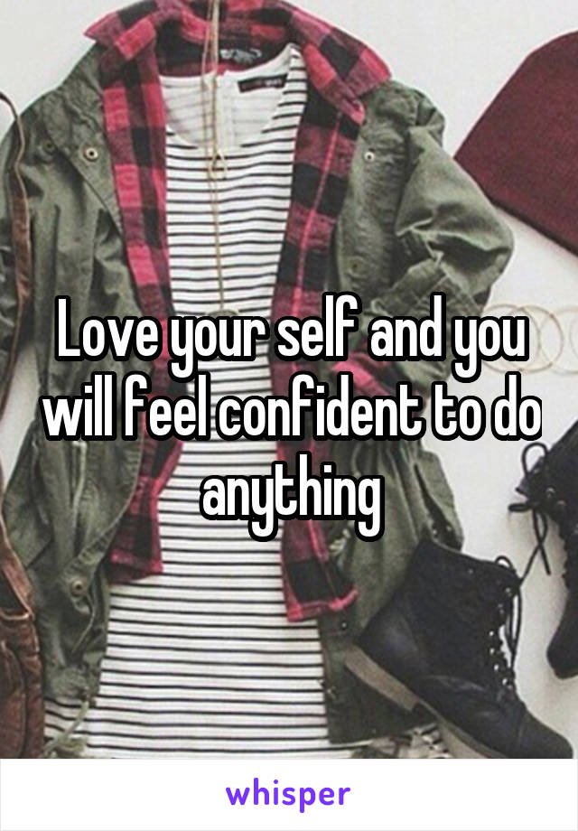 Love your self and you will feel confident to do anything