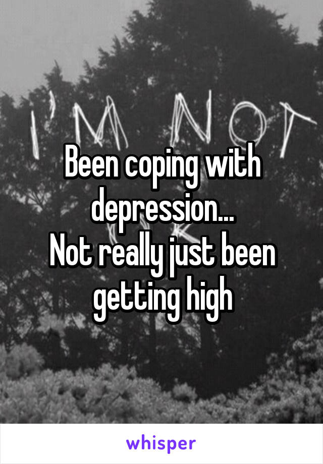 Been coping with depression... Not really just been getting high