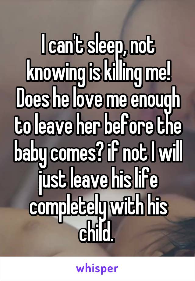 I can't sleep, not knowing is killing me! Does he love me enough to leave her before the baby comes? if not I will just leave his life completely with his child.