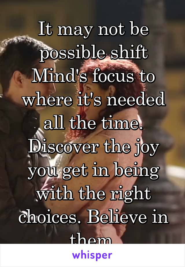 It may not be possible shift Mind's focus to where it's needed all the time. Discover the joy you get in being with the right choices. Believe in them.