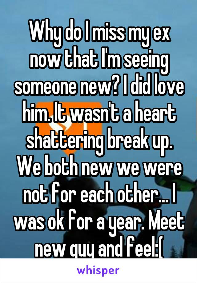 Why do I miss my ex now that I'm seeing someone new? I did love him. It wasn't a heart shattering break up. We both new we were not for each other... I was ok for a year. Meet new guy and feel:(
