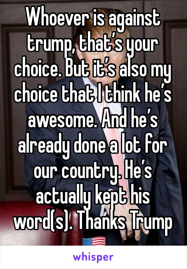 Whoever is against trump, that's your choice. But it's also my choice that I think he's awesome. And he's already done a lot for our country. He's actually kept his word(s). Thanks Trump 🇺🇸