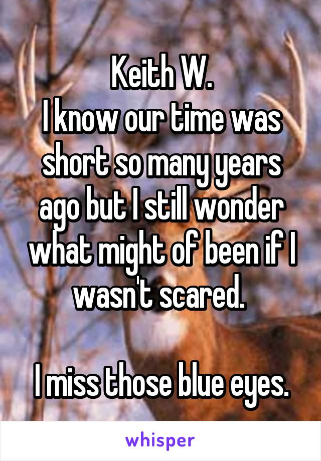 Keith W. I know our time was short so many years ago but I still wonder what might of been if I wasn't scared.   I miss those blue eyes.