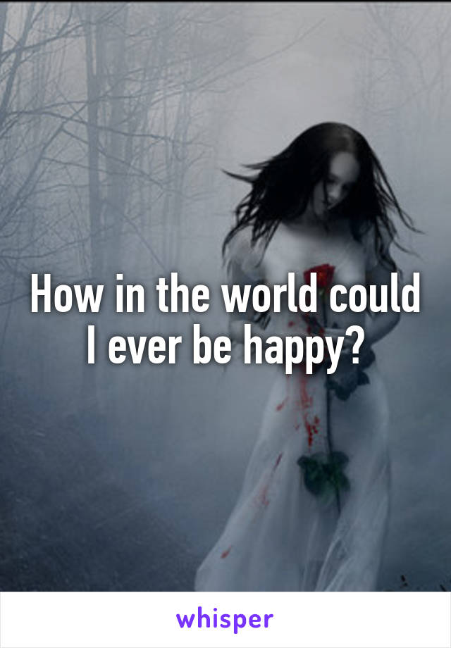 How in the world could I ever be happy?